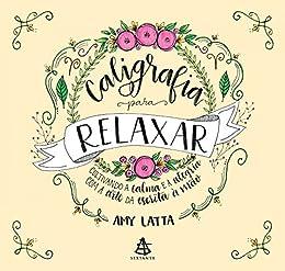 Caligrafia para Relaxar: Cultivando a calma e a alegria com a arte da escrita à mão por [Amy Latta]
