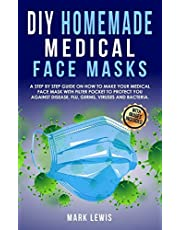 DIY Homemade Medical Face Mask: A Step by Step Guide on How to Make Your Medical Face Mask With Filter Pocket to Protect you Against Disease, Flu, Germs, Viruses and Bacteria