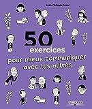 50 exercices pour mieux communiquer avec les autres de Jean-Philippe Vidal (18 juin 2015) Broché - 18/06/2015