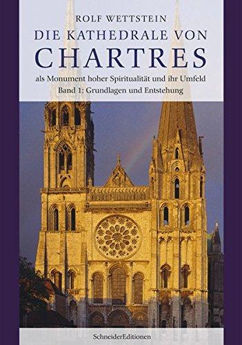 Die Kathedrale von Chartres als Monument hoher Spiritualität und ihr Umfeld: Band 1: Grundlagen und Entstehung