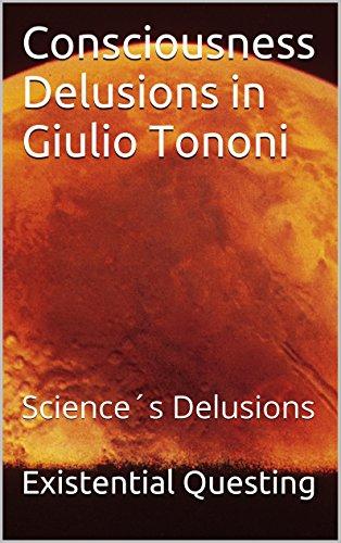 Consciousness Delusions in Giulio Tononi: Science´s Delusions (Major Delusions of Science Book 1) (English Edition)