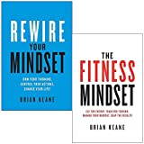 Rewire Your Mindset: Own Your Thinking, Control Your Actions, Change Your Life & The Fitness Mindset: Eat for energy, Train for tension, Manage your mindset By Brian Keane 2 Books Collection Set