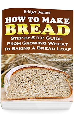 How To Make Bread: Step-by-Step Guide From Growing Wheat To Baking A Bread Loaf by [Bridget Bennet]