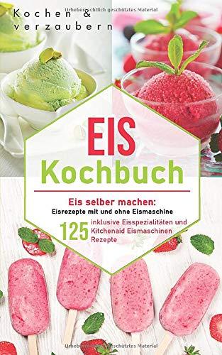 Eis Kochbuch: Eis selber machen: 125 Eisrezepte mit und ohne Eismaschine inklusive Eisspezialitäten und Kitchenaid Eismaschinen Rezepte (inklusive veganen und laktosefreien Eis, Band 1)