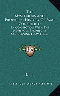 The Mysterious And Prophetic History Of Esau Considered: In Connection With The Numerous Prophecies Concerning Edom (1837)