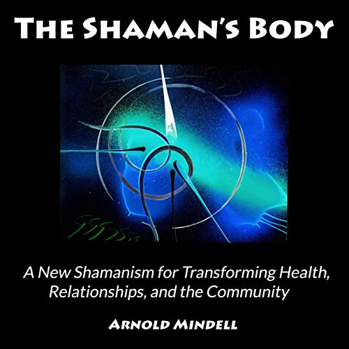 The Shaman's Body: A New Shamanism for Transforming Health, Relationships, and the Community audiobook cover art