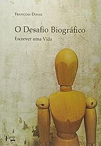 Imagem representativa de O Desafio Biográfico. Escrever Uma Vida
