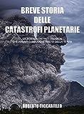 Breve storia delle catastrofi planetarie: La scienza dietro i disastri che hanno cambiato il volto della Terra. Seconda Edizione.