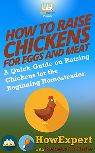 How to Raise Chickens for Eggs and Meat: A Quick Guide on Raising Chickens for the Beginning Homesteader by [HowExpert, Rebekah White]