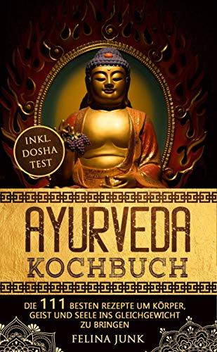 Ayurveda Kochbuch: Einführung in die ayurvedische Lebensweise + die 111 Besten Rezepte um Körper, Geist und Seele ins Gleichgewicht zu bringen (Body and Mind)