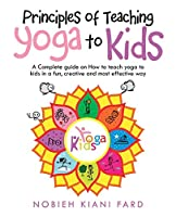 Principles of Teaching Yoga to Kids: A Complete Guide on How to Teach Yoga to Kids in a Fun, Creative and Most Effective Way