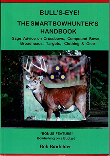Bull's Eye! The Smart Bowhunter's Handbook: Sage Advice on Crossbows, Compound Bows, Broadheads, Targets, Clothing & Gear with Bonus Feature: Bowfishing on a Budget (English Edition)