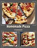 Homemade Pizza Cookbook: The pizza recipe book you want to have when you're serious about...