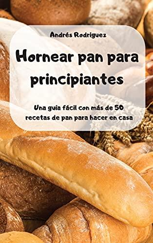 Hornear pan para principiantes -Una guía fácil con más de 50 recetas de pan para hacer en casa -