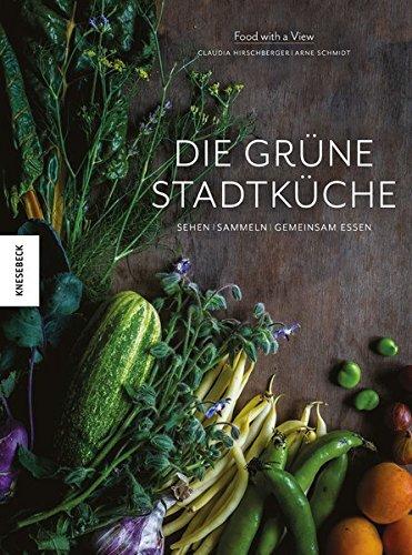 Die grüne Stadtküche: Sehen, sammeln, gemeinsam essen (Vegan, regional und naturverbunden kochen in der Stadt)