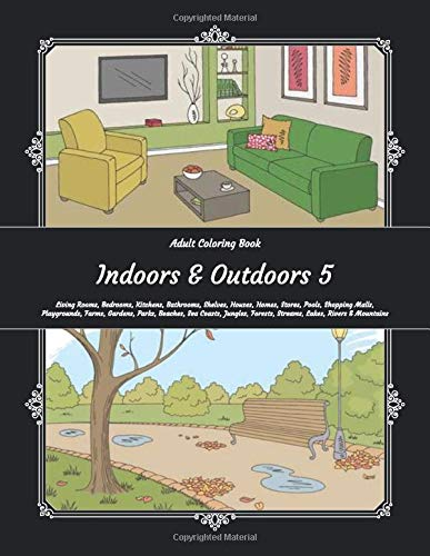 Adult Coloring Book - Indoors & Outdoors 5 - Living Rooms, Bedrooms, Kitchens, Bathrooms, Shelves, Houses, Homes, Stores, Pools, Shopping Malls, ... Forests, Streams, Lakes, Rivers & Mountains