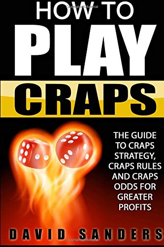 How To Play Craps: The Guide To Craps Strategy, Craps Rules and Craps Odds for Greater Profits