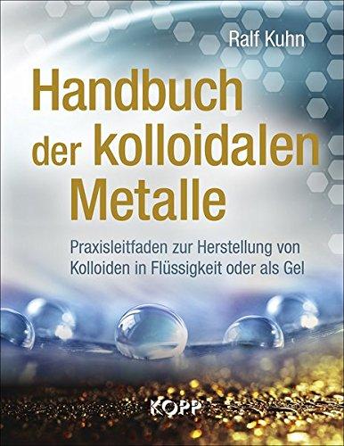 Handbuch der kolloidalen Metalle: Praxisleitfaden zur Herstellung von Kolloiden in Flüssigkeit oder als Gel