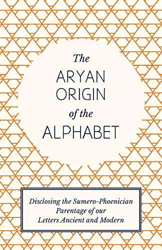The Aryan Origin of the Alphabet - Disclosing the Sumero-Phoenician Parentage of our Letters Ancient and Modern