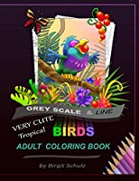 Very Cute Tropical Birds Adult Coloring Book: Greyscale and Line (Adult Coloring Books by Illustrator Birgit Schulz)