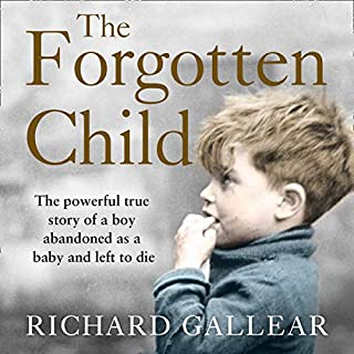 The Forgotten Child     The Powerful True Story of a Boy Abandoned as a Baby and Left to Die              By:                                                                                                                                 Richard Gallear                               Narrated by:                                                                                                                                 Mark Elstob                      Length: 7 hrs and 47 mins     4 ratings     Overall 5.0