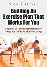 Building An Exercise Plan That Works For You: Directions On The Most Proficient Method To Keep Your Self Fit As A Fiddle At Any Age