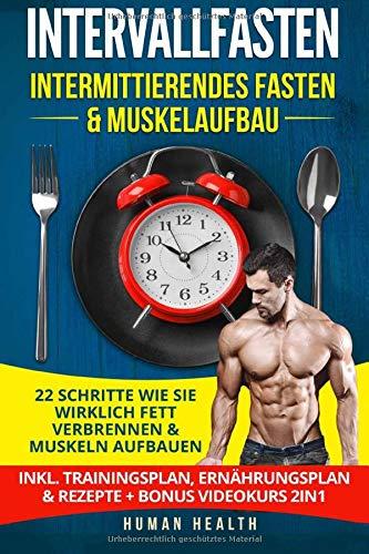 Intervallfasten - Intermittierendes Fasten & Muskelaufbau: 22 Schritte wie Sie wirklich Fett verbrennen & Muskeln aufbauen - Inkl. Trainingsplan, Ernährungsplan & Rezepte + Bonus Videokurs 2IN1