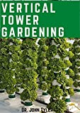 Vertical Tower Gardening: The Ultimate Gardening techniques to plant and yield more in