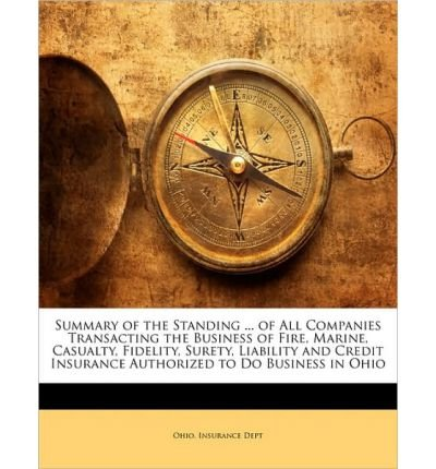 Summary of the Standing ... of All Companies Transacting the Business of Fire, Marine, Casualty, Fidelity, Surety, Liability and Credit Insurance Authorized to Do Business in Ohio (Paperback) - Common