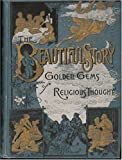 The Beautiful Story: A Companion Book to the Holy Bible, Containing a Narrative History of All the Events Recorded in the Sacred Book; to Which Is Added Golden Gems of Religious Thought ...