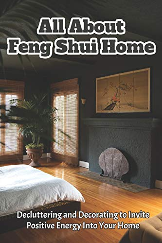 All About Feng Shui Home: Decluttering and Decorating to Invite Positive Energy into Your Home: How To Make Your Home Stress-Free