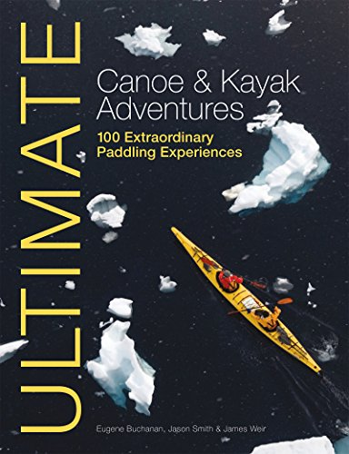 Ultimate Canoe & Kayak Adventures: 100 Extraordinary Paddling Experiences (Ultimate Adventures Book 4) (English Edition)