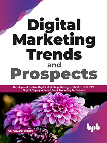 Digital Marketing Trends and Prospects : Develop an effective Digital Marketing strategy with SEO, SEM, PPC, Digital Display Ads & Email Marketing techniques. (English Edition)