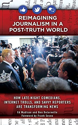 Compare Textbook Prices for Reimagining Journalism in a Post-Truth World: How Late-Night Comedians, Internet Trolls, and Savvy Reporters Are Transforming News  ISBN 9781440854750 by Madison, Ed,DeJarnette, Ben,Sesno, Frank