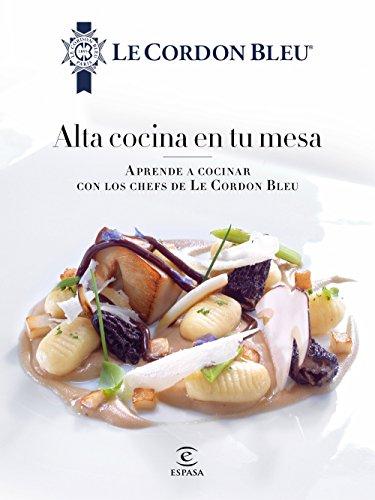 Alta cocina en tu mesa.: Aprende a cocinar con los chefs de Le Cordon Bleu