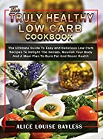 The Truly Healthy Low Carb Cookbook: The Ultimate Guide To Easy and Delicious Low Carb Recipes To Delight The Senses, Nourish Your Body And A Meal Plan To Burn Fat And Boost Health (Low Carb Cookbook for Beginners 2021)