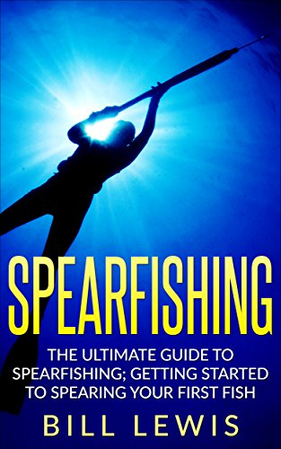 Spearfishing: The Ultimate Guide to Spearfishing; Getting Started to Spearing Your First Fish (Lewis Hobby Series) (English Edition)