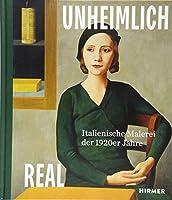 Unheimlich Real / Uncannily Real: Italienische Malerei der 1920er Jahre / Italian Painting of the 1920s