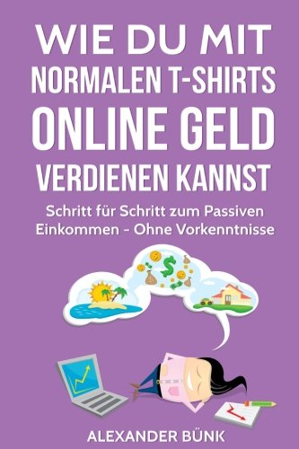 Wie Du mit normalen T-Shirts Online Geld verdienen kannst: Schritt für Schritt zum Passiven Einkommen - Ohne Vorkenntnisse (im Internet Geld verdienen, Band 1)
