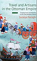 Travel and Artisans in the Ottoman Empire: Employment and Mobility in the Early Modern Era (Library of Ottoman Studies)