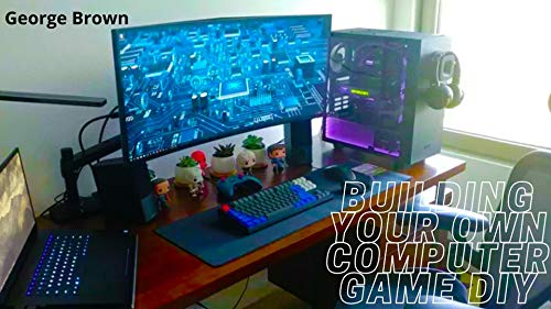 Building Your Own Computer game DIY: Easy Steps-by-Steps Manual Guide to Building your Own Gaming PC (English Edition)