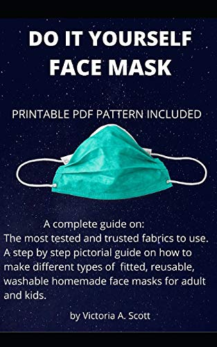 DO IT YOURSELF FACE MASK: A complete guide on the most tested and trusted fabrics to use and a step by step pictorial guide on how to make different types of fitted, reusable, washable DIY face masks