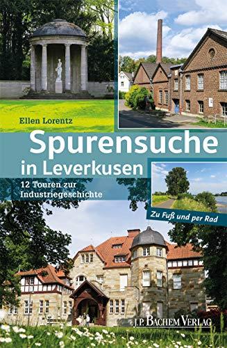 Spurensuche in Leverkusen: 12 Touren zur Industriegeschichte: 12 Touren zur Industriegeschichte / Zu Fuß und per Rad