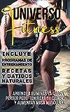Universo Fitness: Aprende a eliminar la grasa, perder peso, tonificar tu cuerpo y aumentar masa muscular Incluye Programas de entrenamiento, Recetas y Batidos naturales