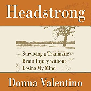 Headstrong     Surviving a Traumatic Brain Injury Without Losing My Mind              By:                                                                                                                                 Donna Valentino                               Narrated by:                                                                                                                                 Tonia King                      Length: 3 hrs and 27 mins     5 ratings     Overall 3.8