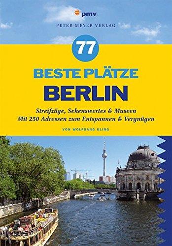 77 beste Plätze Berlin: Streifzüge, Sehenswertes & Museen. Mit 250 Adressen zum Entspannen & Vergnügen