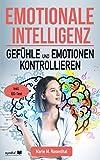 Emotionale Intelligenz! Gefühle & Emotionen kontrollieren: Wie Sie Ihre Gefühle & Emotionen kontrollieren, emphatisch agieren und mehr Zufriedenheit, Anerkennung und Erfolg im Leben...