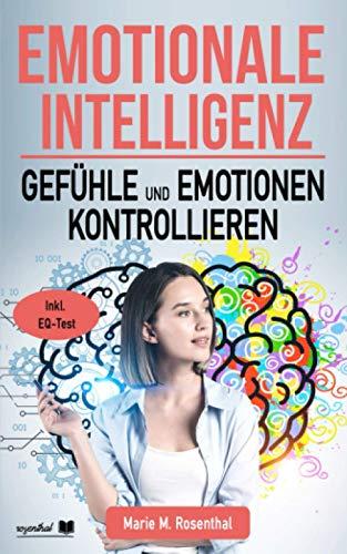 Emotionale Intelligenz! Gefühle & Emotionen kontrollieren: Wie Sie Ihre Gefühle & Emotionen kontrollieren, emphatisch agieren und mehr Zufriedenheit, Anerkennung und Erfolg im Leben erlangen