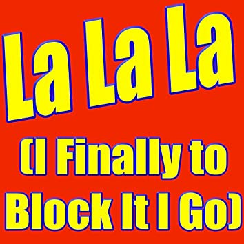 La La La (I Finally to Block It I Go)