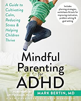 Mindful Parenting for ADHD  A Guide to Cultivating Calm Reducing Stress and Helping Children Thrive  A New Harbinger Self-Help Workbook